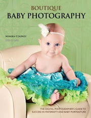 Boutique Baby Photography: The Digital Photographer's Guide to Success in Maternity and Baby Portraiture ebook by Cooney, Mimika