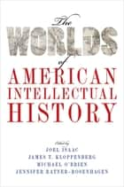 The Worlds of American Intellectual History ebook by Joel Isaac, James T. Kloppenberg, Michael O'Brien,...