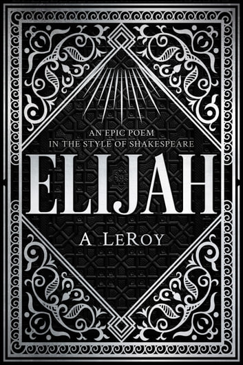 Elijah - A Fictional Reinvention of the Great Prophet's Life in a 12-Part Epic Poem ebook by A LeRoy