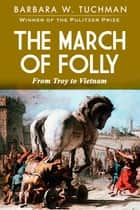 The March of Folly - From Troy to Vietnam ebook by Barbara Tuchman