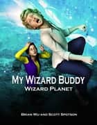 My Wizard Buddy: Wizard Planet ebook by Brian Wu, Scott Spotson