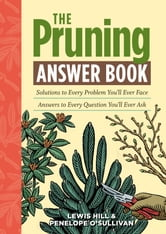 The Pruning Answer Book - Solutions to Every Problem You'll Ever Face; Answers to Every Question You'll Ever Ask ebook by Lewis Hill,Penelope O'Sullivan