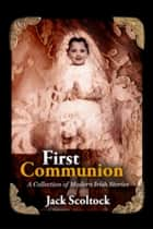 First Communion A Collection of Modern Irish Stories ebook by Jack Scoltock
