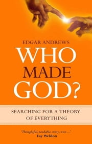 Who Made God?: Searching for a Theory of Everything ebook by Edgar Andrews