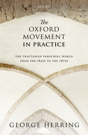 The Oxford Movement in Practice - The Tractarian Parochial World from the 1830s to the 1870s ebook by George Herring
