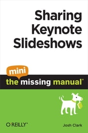 Sharing Keynote Slideshows: The Mini Missing Manual ebook by Josh Clark