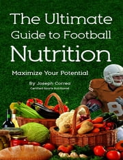 The Ultimate Guide to Football Nutrition: Maximize Your Potential ebook by Joseph Correa