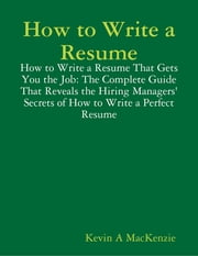 How to Write a Resume: How to Write a Resume That Gets You the Job: The Complete Guide That Reveals the Hiring Managers' Secrets of How to Write a Perfect Resume ebook by Kevin A MacKenzie