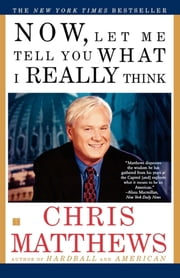 Now, Let Me Tell You What I Really Think ebook by Chris Matthews
