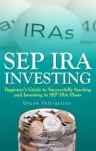 SEP IRA Investing: Beginner's Guide to Successfully Starting and Investing in SEP IRA Plans ebook by Green Initiatives