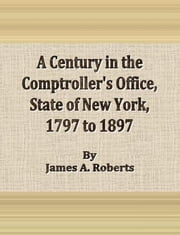 A Century in the Comptroller's Office , State of New York, 1797 to 1897 ebook by James A. Roberts