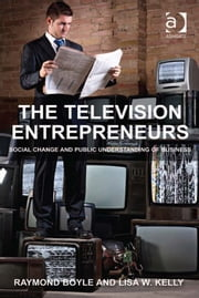 The Television Entrepreneurs - Social Change and Public Understanding of Business ebook by Ms Lisa W Kelly,Professor Raymond Boyle