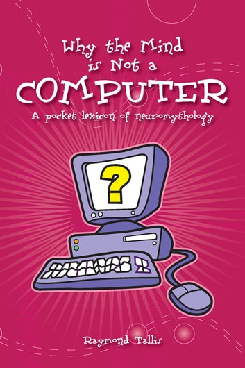 Why the mind is not a computer ebook by raymond tallis why the mind is not a computer a pocket lexicon of neuromythology ebook by raymond fandeluxe