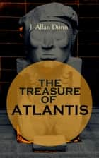 THE TREASURE OF ATLANTIS - Thrilling Adventure in the Legendary Lost City ebook by J. Allan Dunn