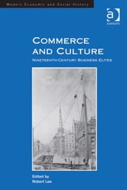 Commerce and Culture - Nineteenth-Century Business Elites ebook by Professor Robert Lee,Professor Derek H Aldcroft