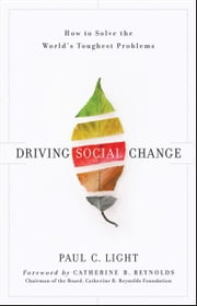 Driving Social Change - How to Solve the World's Toughest Problems ebook by Paul C. Light,Catherine B. Reynolds