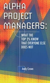 Alpha Project Managers: What the Top 2% Know That Everyone Else Does Not ebook by Crowe, Andy