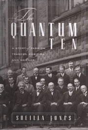 The Quantum Ten : A Story Of Passion, Tragedy, Ambition, And Science ebook by Sheilla Jones