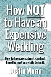 How NOT to Have an Expensive Wedding ebook by Justin Merm