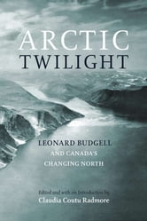 Arctic Twilight - Leonard Budgell and Canada's Changing North ebook by Claudia Coutu Radmore
