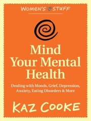 Mind Your Mental Health: Dealing With Moods, Grief, Depression, Anxiety, Eating Disorders & More ebook by Kaz Cooke