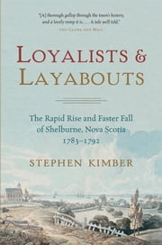 Loyalists and Layabouts - The Rapid Rise and Faster Fall of Shelburne, Nova Scotia, 1783-1792 ebook by Stephen Kimber