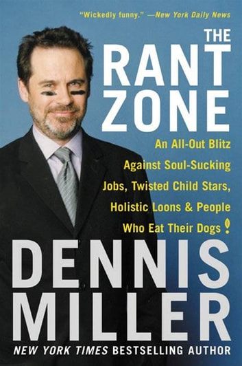 The Rant Zone - An All-Out Blitz Against Soul-Sucking Jobs, Twisted Child Stars, Holistic Loons, and People Who Eat Their Dogs! ebook by Dennis Miller