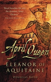 April Queen - Eleanor of Aquitaine ebook by Douglas Boyd