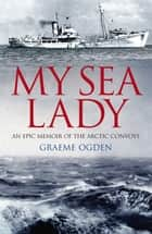 My Sea Lady - An Epic Memoir of the Arctic Convoys ebook by Graeme Ogden