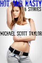 Hot And Nasty: 6 Dirty Stories eBook by Michael Scott Taylor