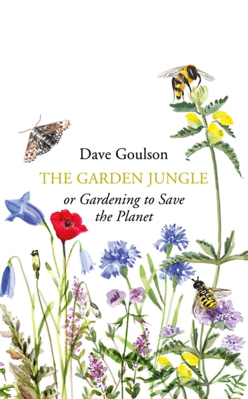 The Garden Jungle - or Gardening to Save the Planet eBook by Dave Goulson