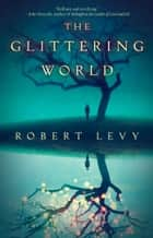 The Glittering World - A Book Club Recommendation! ebook by Robert Levy