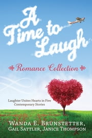 A Time to Laugh Romance Collection - Laughter Unites Hearts in Five Contemporary Stories ebook by Wanda E. Brunstetter,Gail Sattler,Janice Thompson