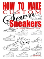 How to Make Custom Sewn Sneakers - The Complete Production Process ebook by Anthony Boyd,Anaghe Inc.