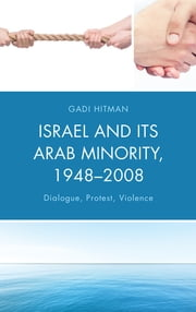 Israel and Its Arab Minority, 1948–2008 - Dialogue, Protest, Violence ebook by Gadi Hitman