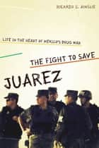 The Fight to Save Juárez - Life in the Heart of Mexico's Drug War ebook by Ricardo C.  Ainslie