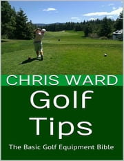 Golf Tips: The Basic Golf Equipment Bible ebook by Chris Ward