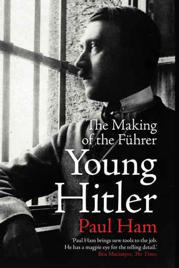Young Hitler - The Making of the Fuhrer ebook by Paul Ham