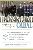 The Transparent Cabal - The Neoconservative Agenda, War in the Middle East, and the National Interest of Israel ebook by Stephen J. Sniegoski, Paul Findley, Paul Gottfried