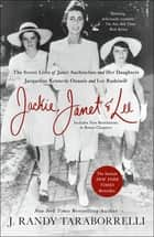 Jackie, Janet & Lee - The Secret Lives of Janet Auchincloss and Her Daughters Jacqueline Kennedy Onassis and Lee Radziwill ebook by J. Randy Taraborrelli