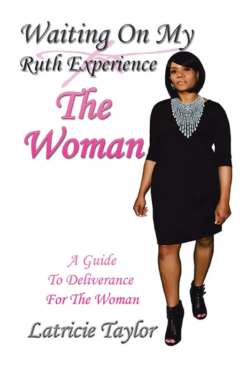 Waiting On My Ruth Experience THE WOMAN - A Guide To Deliverance For The Woman ebook by Latricie Taylor