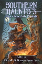 Southern Haunts: Magick Beneath the Moonlight ebook by Alexander S. Brown,Louise Myers