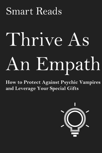 Thrive as An Empath: How to Protect Against Psychic Vampires and Leverage Your Special Gifts ebook by SmartReads