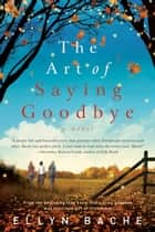 The Art of Saying Goodbye ebook by Ellyn Bache