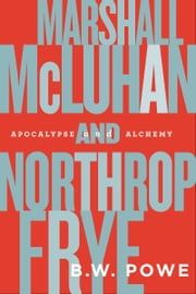 Marshall McLuhan and Northrop Frye - Apocalypse and Alchemy ebook by B.W. Powe