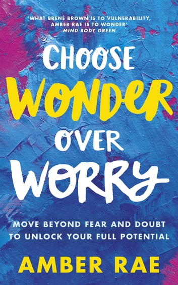 Choose Wonder Over Worry - Move Beyond Fear and Doubt to Unlock Your Full Potential ebook by Amber Rae