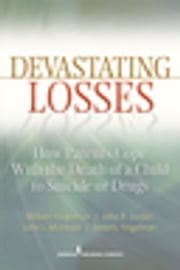 Devastating Losses - How Parents Cope With the Death of a Child to Suicide or Drugs ebook by William Feigelman, Ph.D.,John Jordan, Ph.D.,Beverly Feigelman, LCSW,John McIntosh, Ph.D.,Carol E. Jordan, MS,Bernard Gorman
