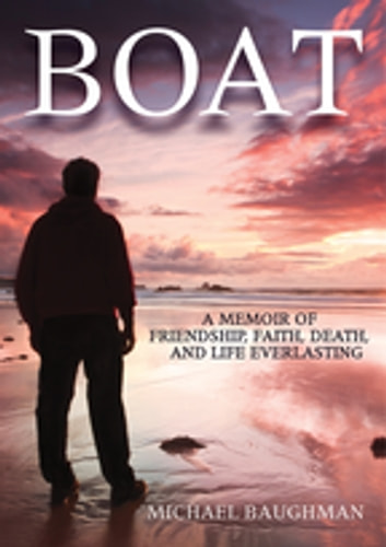 Boat - A Memoir of Friendship, Faith, Death, and Life Everlasing ebook by Michael Baughman