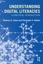 Understanding Digital Literacies - A Practical Introduction ebook by Rodney H. Jones, Christoph A. Hafner