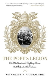 The Pope's Legion - The Multinational Fighting Force that Defended the Vatican ebook by Charles A. Coulombe